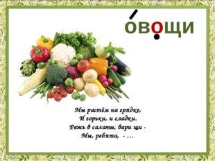 овощи Мы растём на грядке, И горьки, и сладки. Режь в салаты, вари щи - Мы, р