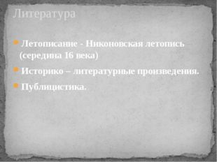 Летописание - Никоновская летопись (середина 16 века) Историко – литературные