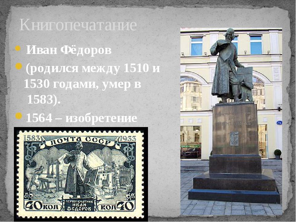 Иван Фёдоров (родился между 1510 и 1530гoдами, умер в 1583). 1564 – изобре...