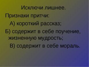 Исключи лишнее. Признаки притчи: А) короткий рассказ; Б) содержит в себе поуч