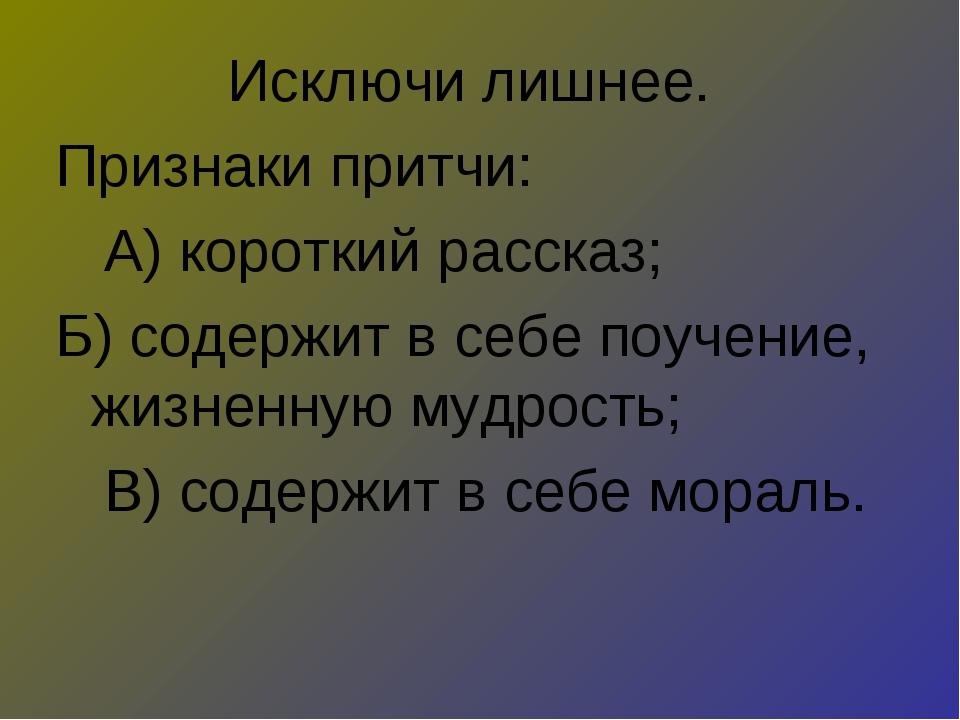 Исключи лишнее. Признаки притчи: А) короткий рассказ; Б) содержит в себе поуч...