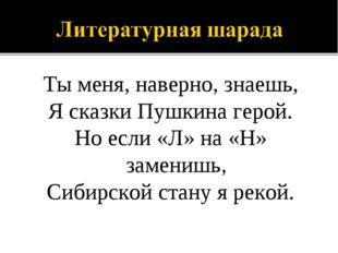 Ты меня, наверно, знаешь, Я сказки Пушкина герой. Но если «Л» на «Н» заменишь