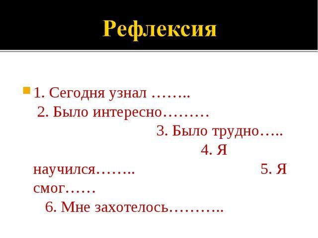 1. Сегодня узнал …….. 2. Было интересно……… 3. Было трудно….. 4. Я научил...