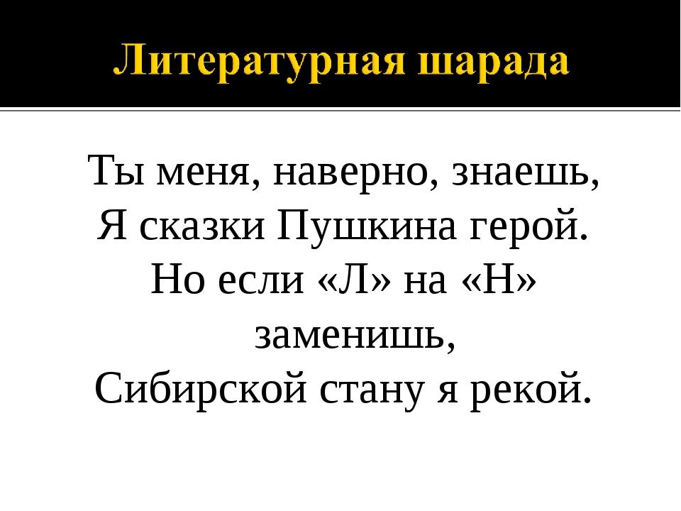 Ты меня, наверно, знаешь, Я сказки Пушкина герой. Но если «Л» на «Н» заменишь...