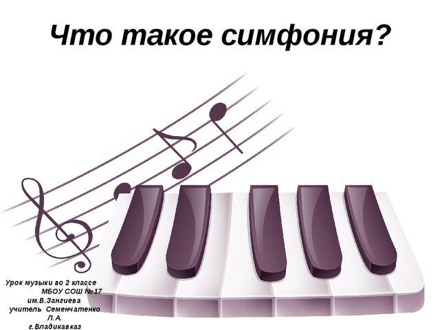 Что такое симфония? Урок музыки во 2 классе МБОУ СОШ №17 им.В.Зангиева учител...