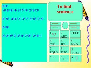 To find sentence 4 GHI 5 JKL 7 PQRS 8 TUV * + 0 # 9 WXYZ 6 MNO 3 DEF 1 2 ABC
