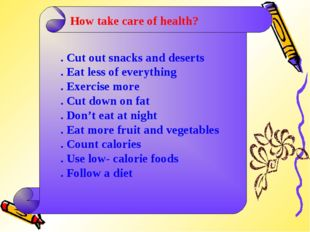 How take care of health? . Cut out snacks and deserts . Eat less of everythin