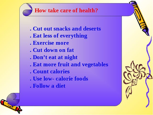 How take care of health? . Cut out snacks and deserts . Eat less of everythin...