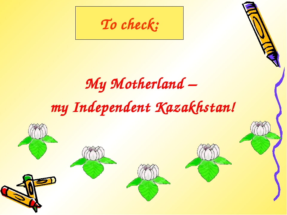 To check: My Motherland – my Independent Kazakhstan!