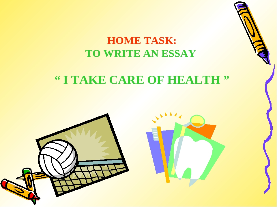 "HOME TASK: TO WRITE AN ESSAY "" I TAKE CARE OF HEALTH """