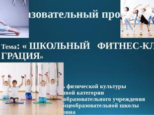 Тема: « ШКОЛЬНЫЙ ФИТНЕС-КЛУБ ГРАЦИЯ» автор проекта: учитель физической культ