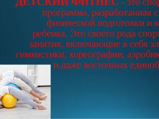 ДЕТСКИЙ ФИТНЕС- это спортивная программа, разработанная сучетом физической