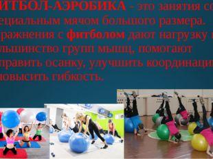 ФИТБОЛ-АЭРОБИКА - это занятия со специальным мячом большого размера. Упражнен