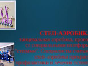 СТЕП-АЭРОБИКА- это танцевальная аэробика, проводимая со специальными платформ