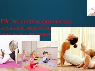 ЙОГА-Это система физических, дыхательных, медитативных упражнений. Высшая цел