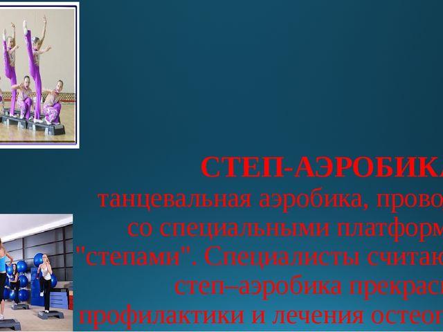 СТЕП-АЭРОБИКА- это танцевальная аэробика, проводимая со специальными платформ...