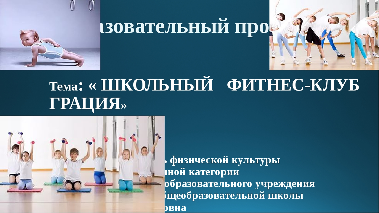 Тема: « ШКОЛЬНЫЙ ФИТНЕС-КЛУБ ГРАЦИЯ» автор проекта: учитель физической культ...