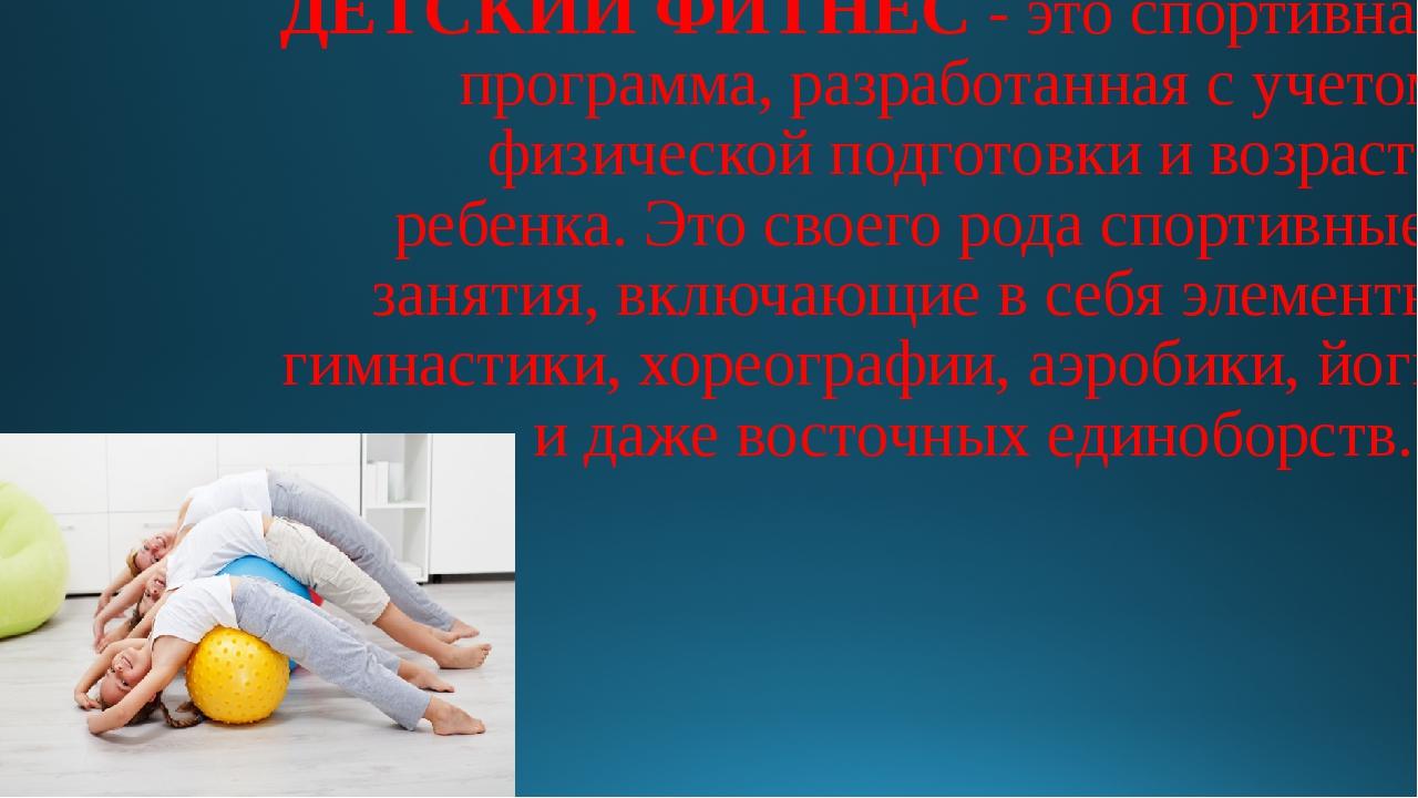 ДЕТСКИЙ ФИТНЕС- это спортивная программа, разработанная сучетом физической...