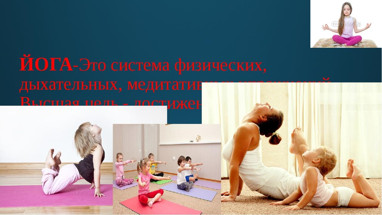ЙОГА-Это система физических, дыхательных, медитативных упражнений. Высшая цел...