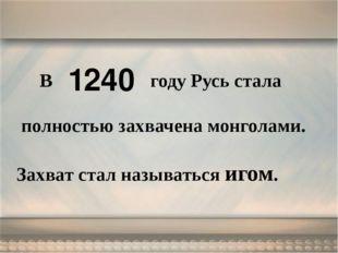 В году Русь стала полностью захвачена монголами. Захват стал называться игом