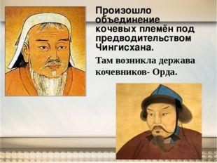 Произошло объединение кочевых племён под предводительством Чингисхана. Там во