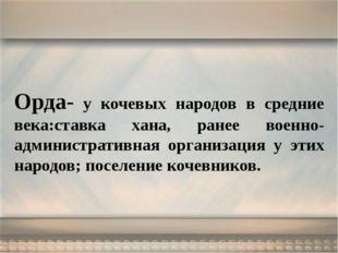 Орда- у кочевых народов в средние века:ставка хана, ранее военно-администрати