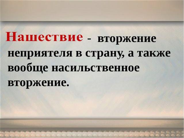 - вторжение неприятеля в страну, а также вообще насильственное вторжение.