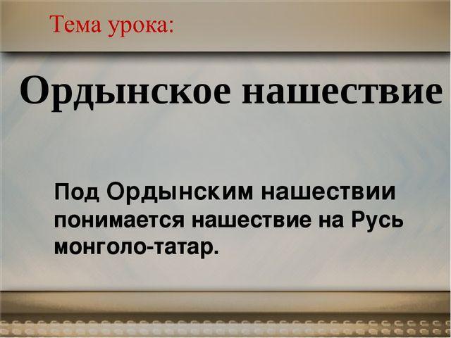 Ордынское нашествие Под Ордынским нашествии понимается нашествие на Русь монг...