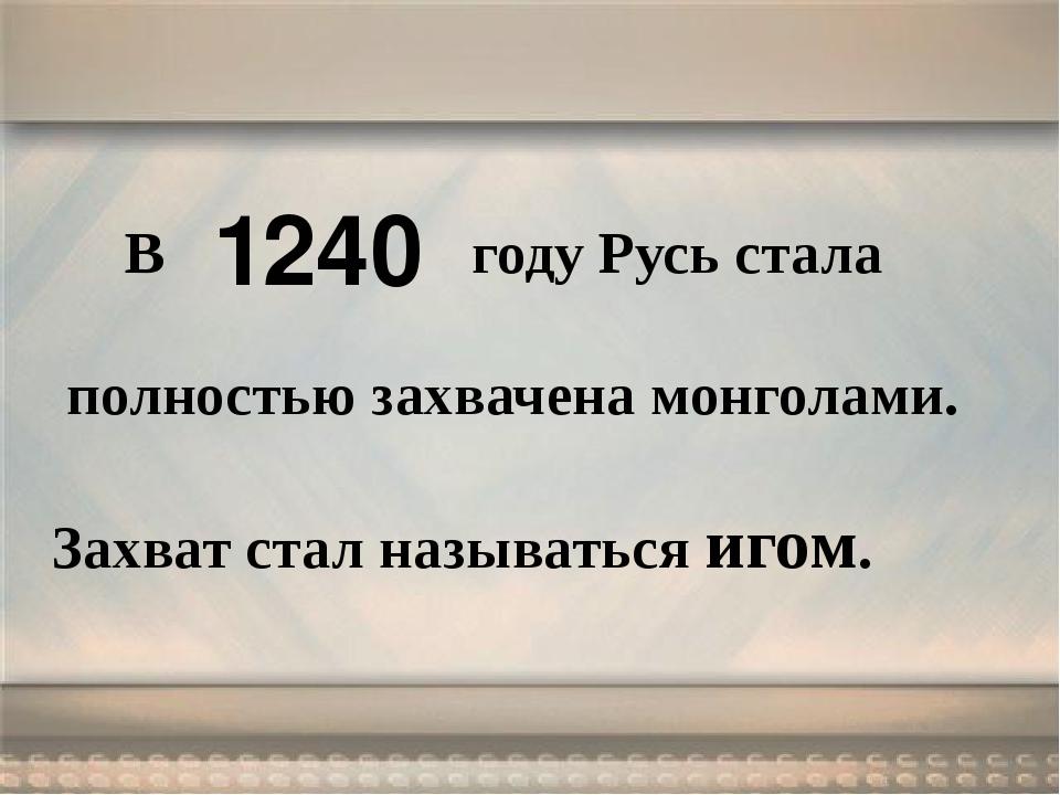 В году Русь стала полностью захвачена монголами. Захват стал называться игом...