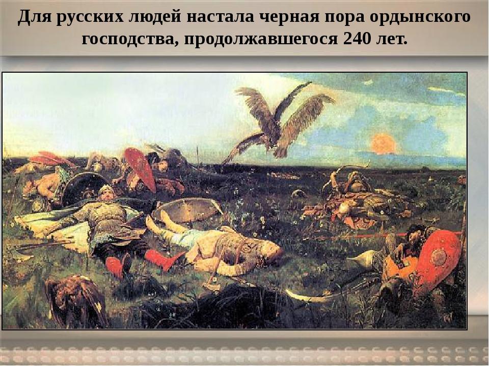 Для русских людей настала черная пора ордынского господства, продолжавшегося...