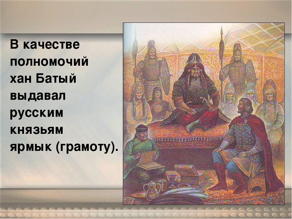 В качестве полномочий хан Батый выдавал русским князьям ярмык (грамоту).