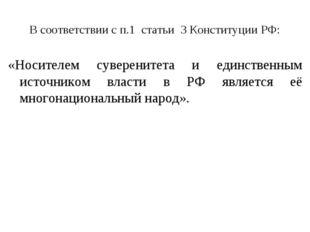 В соответствии с п.1 статьи 3 Конституции РФ: «Носителем суверенитета и единс