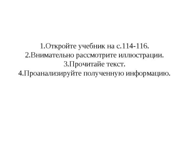 1.Откройте учебник на с.114-116. 2.Внимательно рассмотрите иллюстрации. 3.Про...