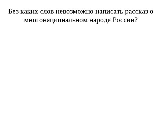 Без каких слов невозможно написать рассказ о многонациональном народе России?