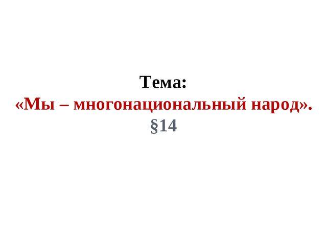 Тема: «Мы – многонациональный народ». §14