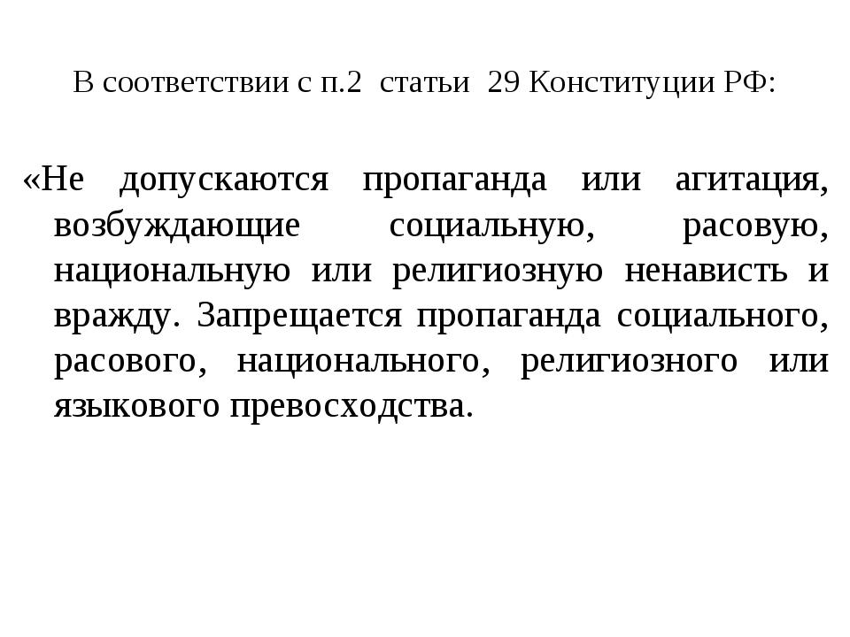 В соответствии с п.2 статьи 29 Конституции РФ: «Не допускаются пропаганда или...