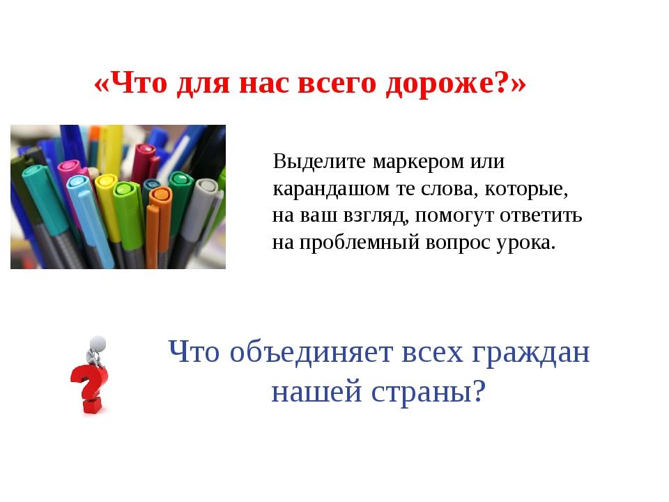 «Что для нас всего дороже?» Выделите маркером или карандашом те слова, которы...