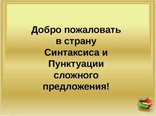 Добро пожаловать в страну Синтаксиса и Пунктуации сложного предложения!