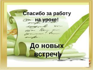 Спасибо за работу на уроке! Спасибо за работу на уроке! До новых встреч!