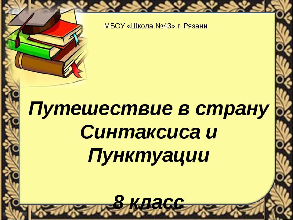 Путешествие в страну Синтаксиса и Пунктуации 8 класс МБОУ «Школа №43» г. Рязани
