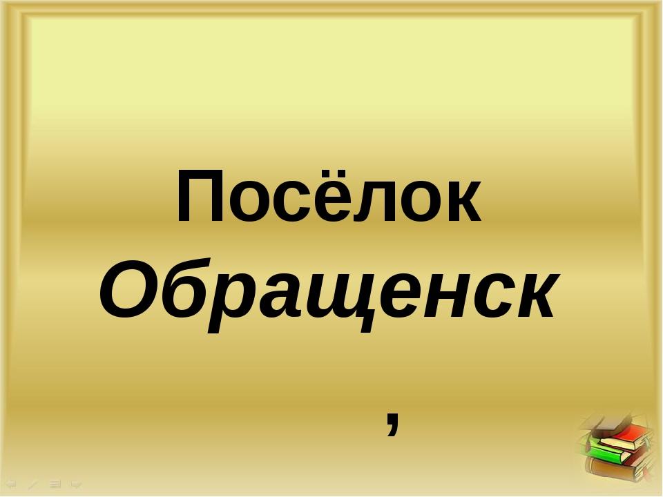 Посёлок Обращенск , О ,