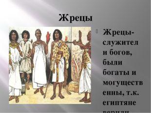Жрецы Жрецы- служители богов, были богаты и могущественны, т.к. египтяне вери