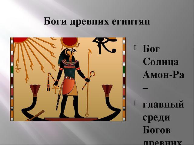 Боги древних египтян Бог Солнца Амон-Ра – главный среди Богов древних египтян