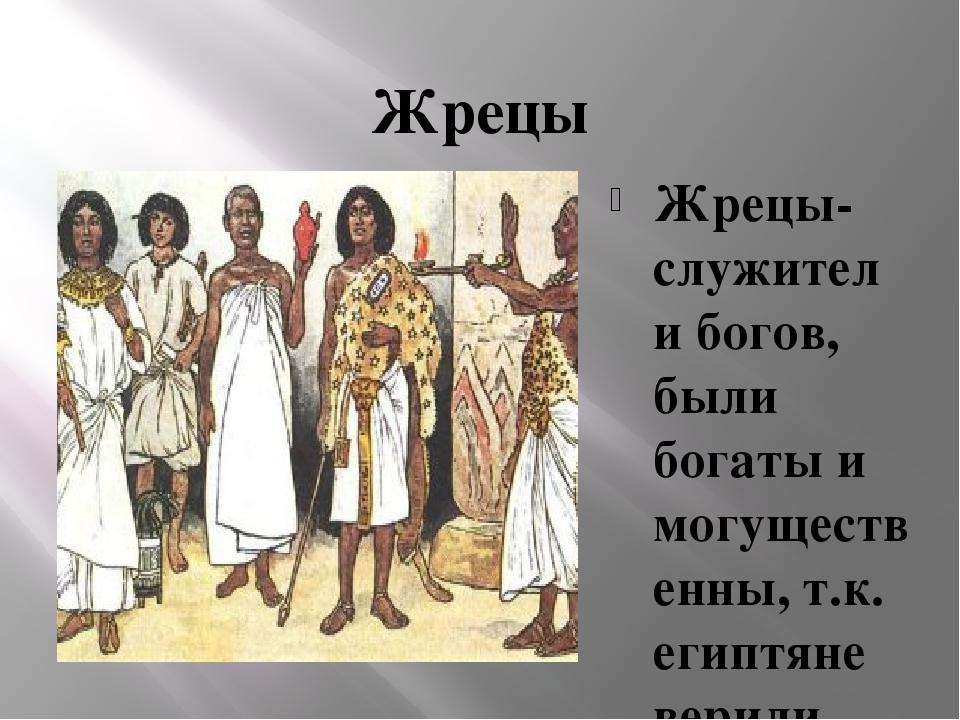 Жрецы Жрецы- служители богов, были богаты и могущественны, т.к. египтяне вери...