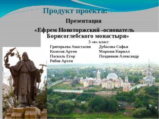 Продукт проекта: Презентация «Ефрем Новоторжский -основатель Борисоглебского