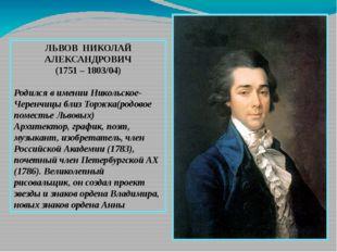 ЛЬВОВ НИКОЛАЙ АЛЕКСАНДРОВИЧ (1751 – 1803/04) Родился в имении Никольское-Чер