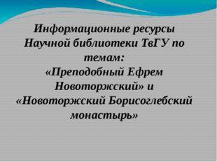 Информационные ресурсы Научной библиотеки ТвГУ по темам: «Преподобный Ефрем Н