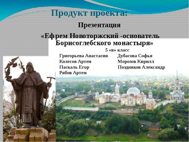 Продукт проекта: Презентация «Ефрем Новоторжский -основатель Борисоглебского...