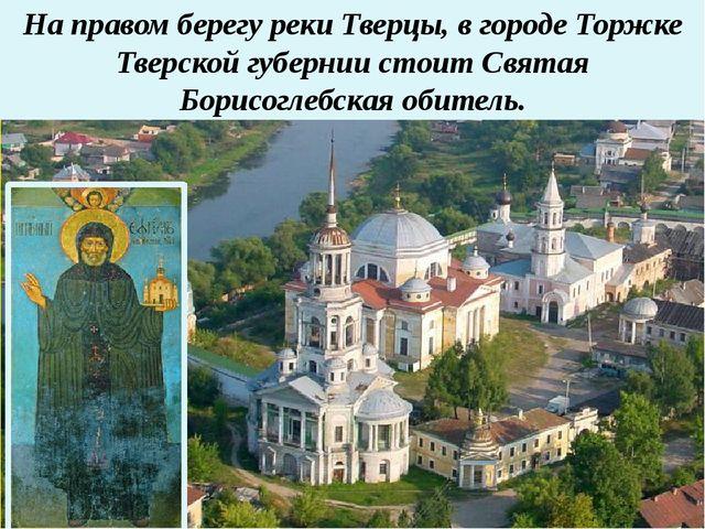 На правом берегу реки Тверцы, в городе Торжке Тверской губернии стоит Святая...