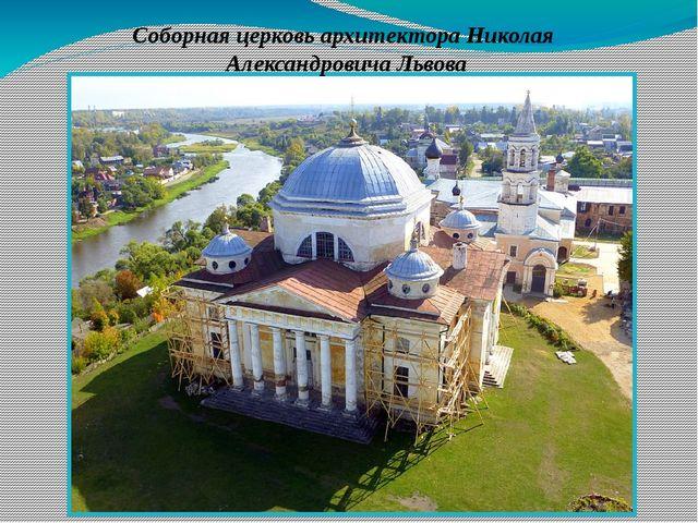 . Соборная церковь архитектора Николая Александровича Львова